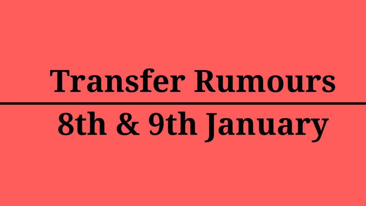Transfer Rumour Mill – January 8th & January 9th
